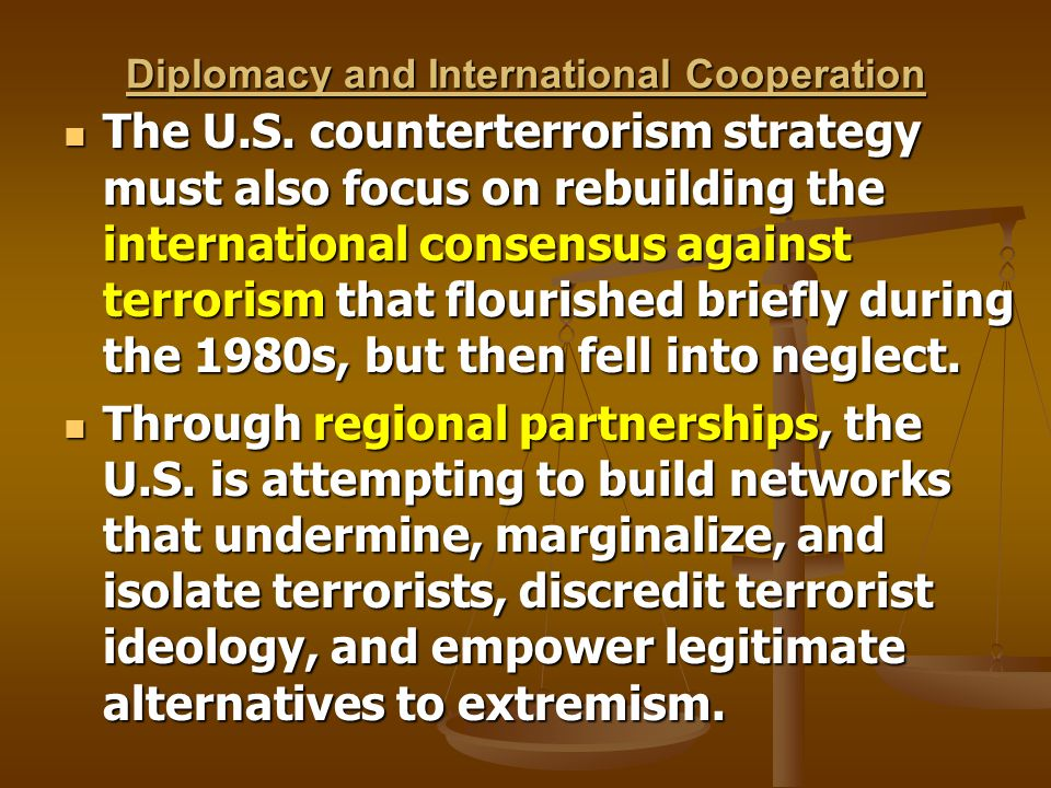 Diplomacy and International Cooperation The U.S. counterterrorism strategy must also focus on rebuilding the international consensus against terrorism
