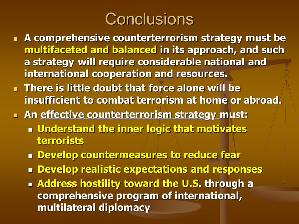 Conclusions A comprehensive counterterrorism strategy must be multifaceted and balanced in its approach, and such a strategy will require considerable