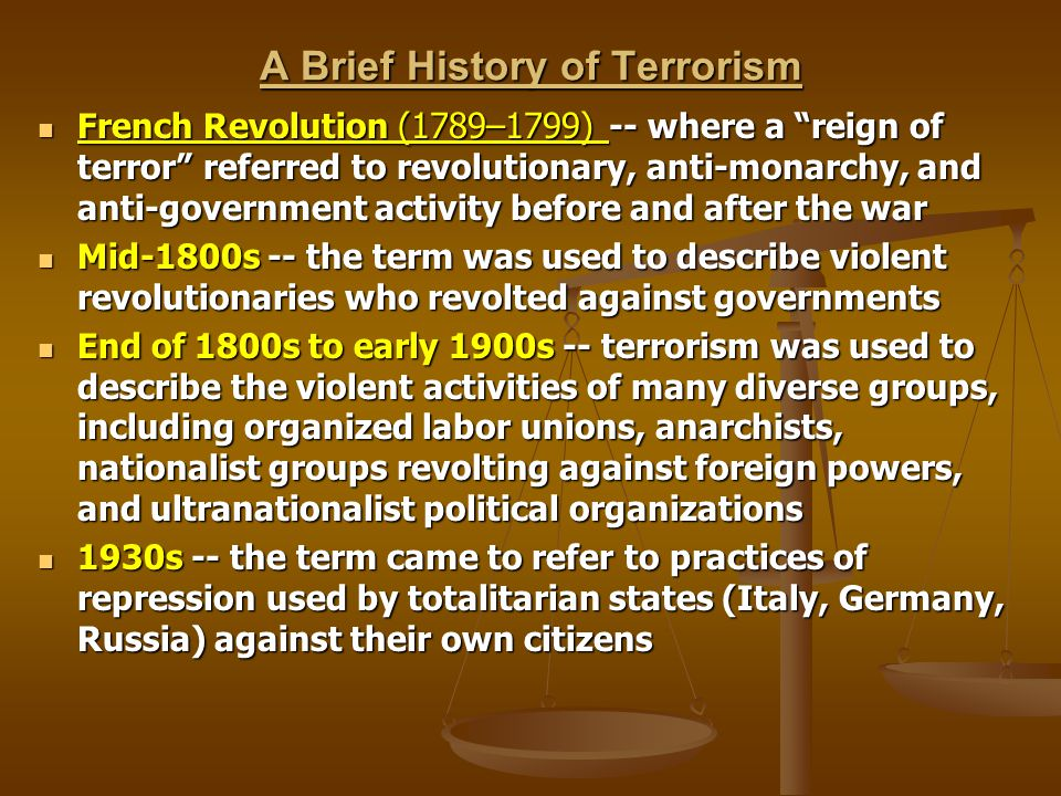 Late 1940s and 1950s -- terrorism was used to describe numerous nationalist, anti-colonialist groups that emerged following the post-World War II reorganization of Europe Late 1940s and 1950s -- terrorism was used to describe numerous nationalist, anti-colonialist groups that emerged following the post-World War II reorganization of Europe Late 1960s and early 1970s -- the Palestinian Liberation Organization (PLO) fueled the internationalization of terrorism first with a hijacking of an Israeli El Al flight in 1968, then the Munich Olympic murders of 11 Israeli athletes in 1972 by Black September, a militant splinter group Late 1960s and early 1970s -- the Palestinian Liberation Organization (PLO) fueled the internationalization of terrorism first with a hijacking of an Israeli El Al flight in 1968, then the Munich Olympic murders of 11 Israeli athletes in 1972 by Black September, a militant splinter group Early 1980s -- at least 40 different terrorist groups had been trained by PLO at various camps in the Middle East Early 1980s -- at least 40 different terrorist groups had been trained by PLO at various camps in the Middle East Mid-1990s to present -- the term terrorism has begun to refer to broader, less distinct phenomena, including covert warfare whereby weaker states or groups confront larger, more powerful rivals Mid-1990s to present -- the term terrorism has begun to refer to broader, less distinct phenomena, including covert warfare whereby weaker states or groups confront larger, more powerful rivals