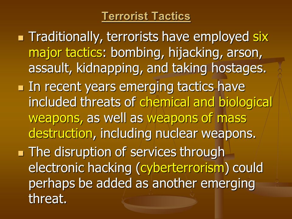 Terrorist Tactics Traditionally, terrorists have employed six major tactics: bombing, hijacking, arson, assault, kidnapping, and taking hostages. Trad