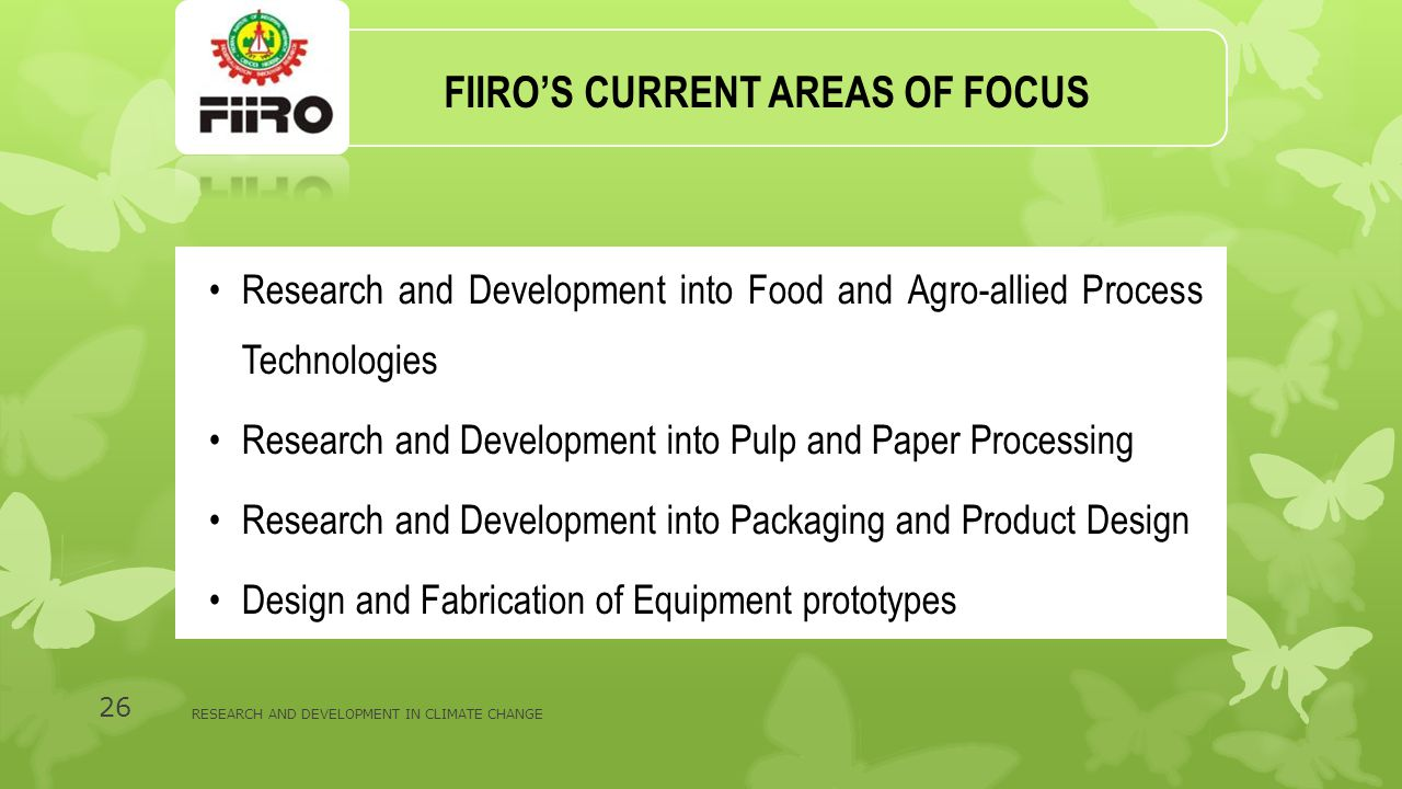 FIIRO'S CURRENT AREAS OF FOCUS Research and Development into Food and Agro-allied Process Technologies Research and Development into Pulp and Paper Processing Research and Development into Packaging and Product Design Design and Fabrication of Equipment prototypes RESEARCH AND DEVELOPMENT IN CLIMATE CHANGE 26