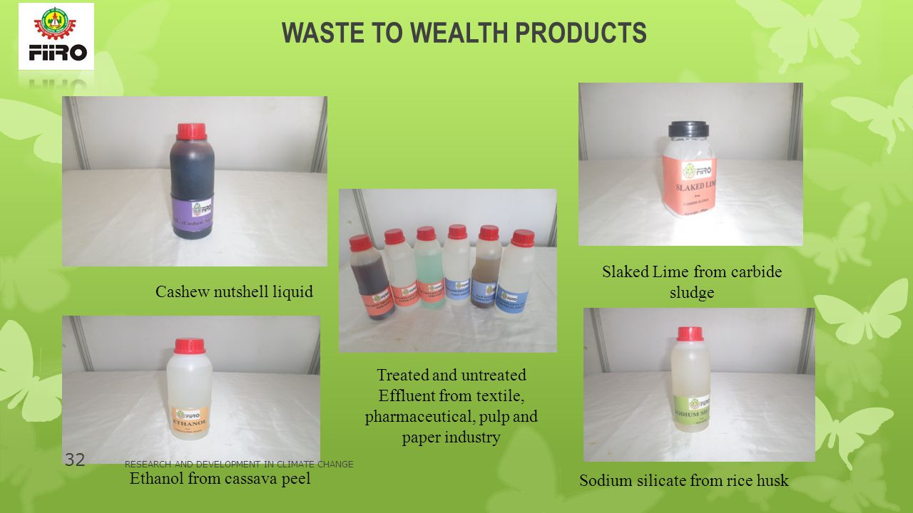 WASTE TO WEALTH PRODUCTS Cashew nutshell liquid Treated and untreated Effluent from textile, pharmaceutical, pulp and paper industry Slaked Lime from carbide sludge Sodium silicate from rice husk Ethanol from cassava peel RESEARCH AND DEVELOPMENT IN CLIMATE CHANGE 32