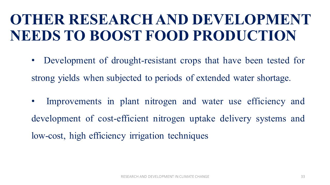 OTHER RESEARCH AND DEVELOPMENT NEEDS TO BOOST FOOD PRODUCTION Development of drought-resistant crops that have been tested for strong yields when subjected to periods of extended water shortage.