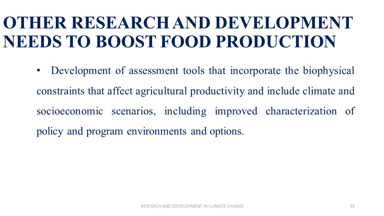 OTHER RESEARCH AND DEVELOPMENT NEEDS TO BOOST FOOD PRODUCTION Development of assessment tools that incorporate the biophysical constraints that affect agricultural productivity and include climate and socioeconomic scenarios, including improved characterization of policy and program environments and options.