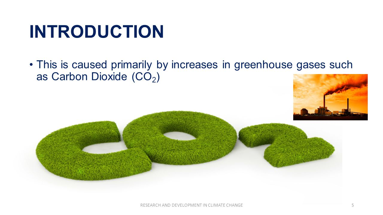 INTRODUCTION This is caused primarily by increases in greenhouse gases such as Carbon Dioxide (CO 2 ) RESEARCH AND DEVELOPMENT IN CLIMATE CHANGE5