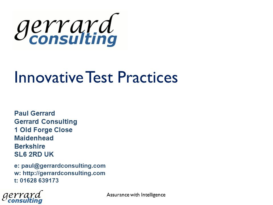 Innovative Test Practices Assurance with Intelligence Paul Gerrard Gerrard Consulting 1 Old Forge Close Maidenhead Berkshire SL6 2RD UK e: paul@gerrar