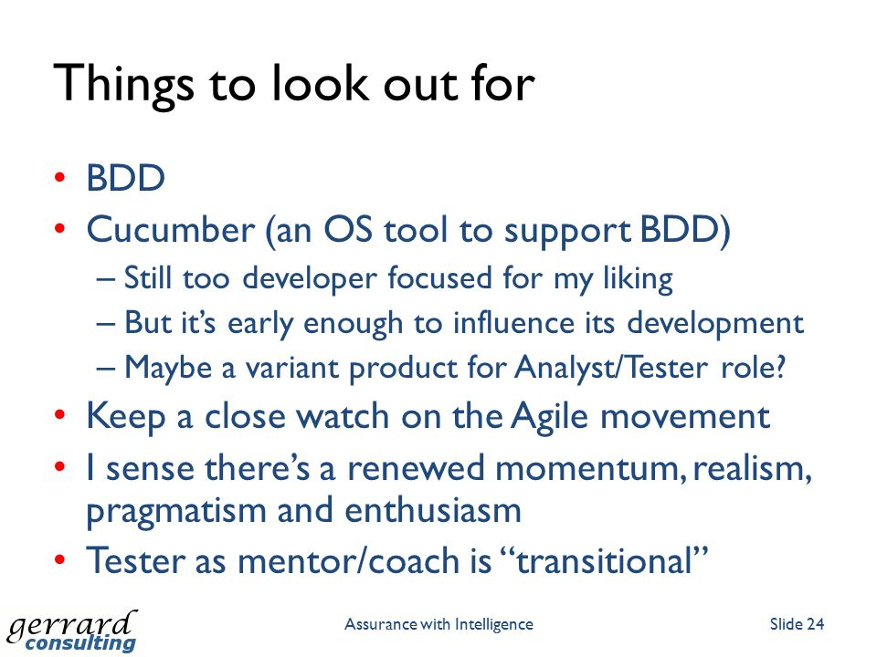 Things to look out for BDD Cucumber (an OS tool to support BDD) – Still too developer focused for my liking – But it's early enough to influence its d