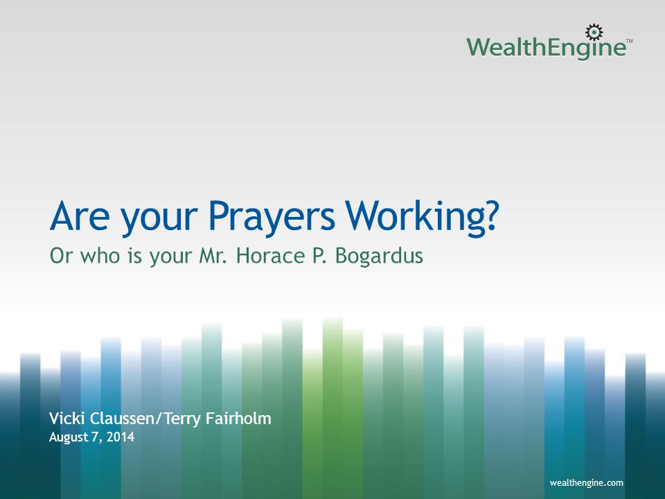 1wealthengine.com Are your Prayers Working? Vicki Claussen/Terry Fairholm August 7, 2014