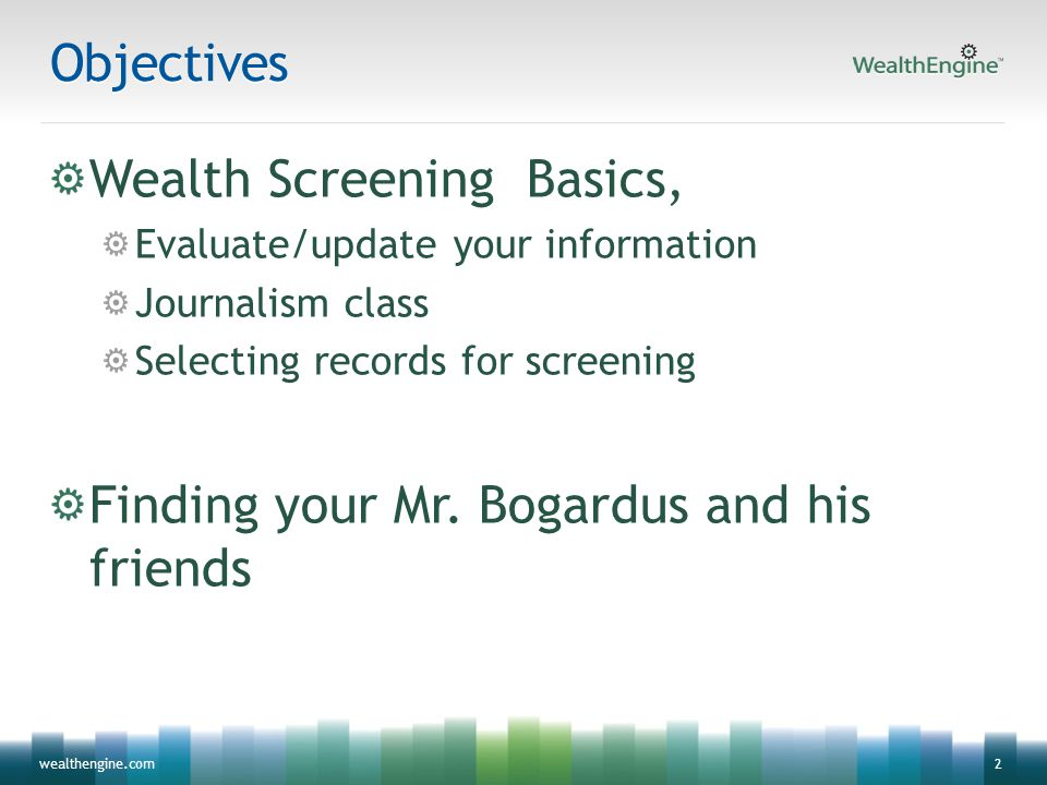 2wealthengine.comObjectives Wealth Screening Basics, Evaluate/update your information Journalism class Selecting records for screening Finding your Mr
