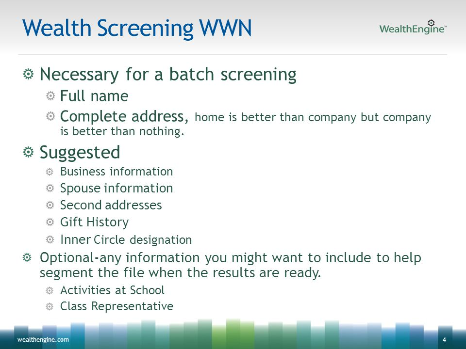 4wealthengine.com Wealth Screening WWN Necessary for a batch screening Full name Complete address, home is better than company but company is better t