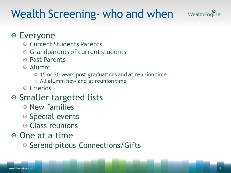 5wealthengine.com Wealth Screening- who and when Everyone Current Students Parents Grandparents of current students Past Parents Alumni 15 or 20 years