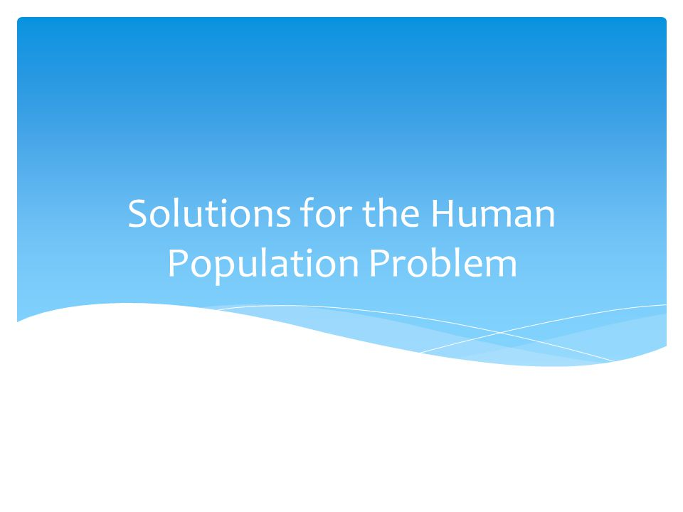 Solutions for the Human Population Problem
