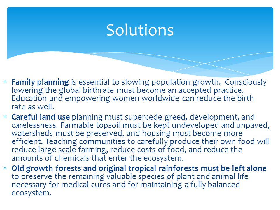 Solutions  Family planning is essential to slowing population growth. Consciously lowering the global birthrate must become an accepted practice. Edu