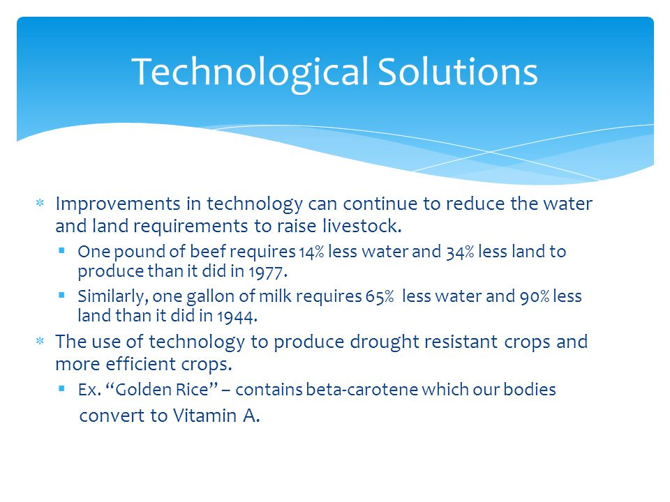 Technological Solutions  Improvements in technology can continue to reduce the water and land requirements to raise livestock.