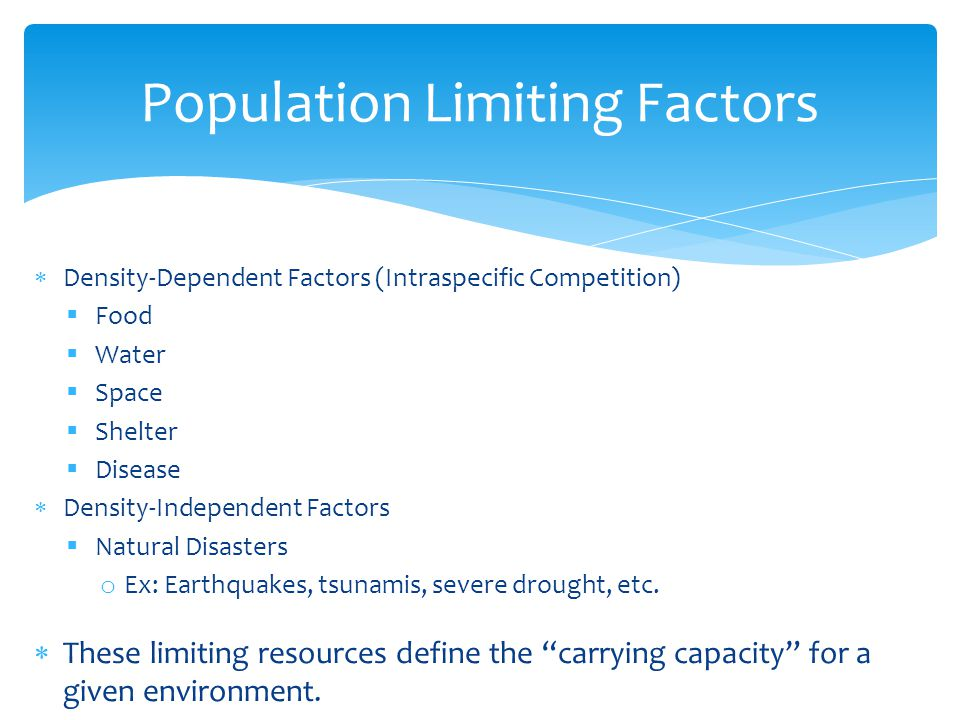 Population Limiting Factors  Density-Dependent Factors (Intraspecific Competition)  Food  Water  Space  Shelter  Disease  Density-Independent Factors  Natural Disasters o Ex: Earthquakes, tsunamis, severe drought, etc.