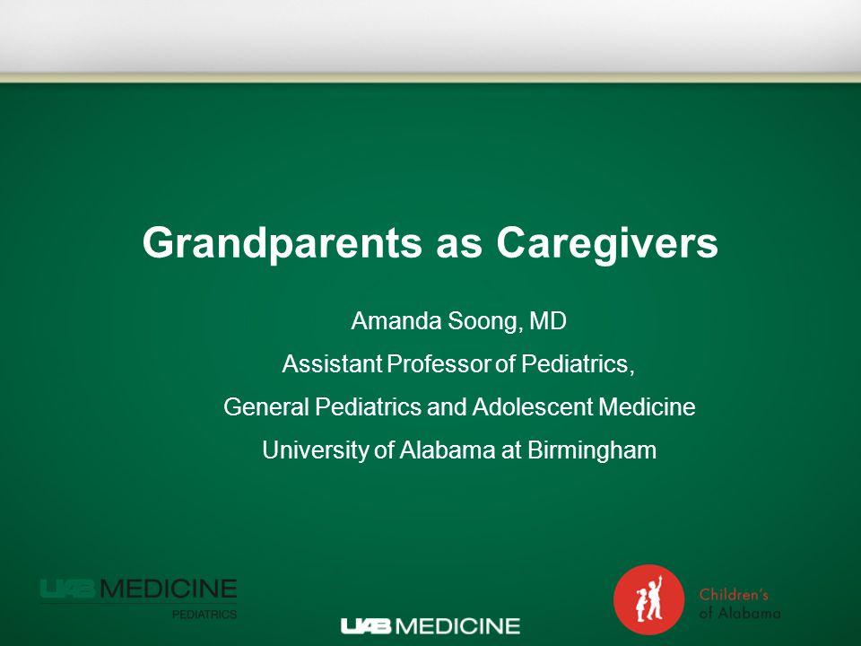 Grandparents as Caregivers Amanda Soong, MD Assistant Professor of Pediatrics, General Pediatrics and Adolescent Medicine University of Alabama at Birmingham