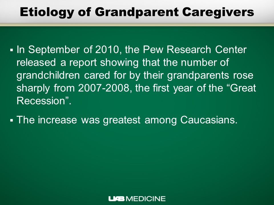 Etiology of Grandparent Caregivers  In September of 2010, the Pew Research Center released a report showing that the number of grandchildren cared for by their grandparents rose sharply from 2007-2008, the first year of the Great Recession .