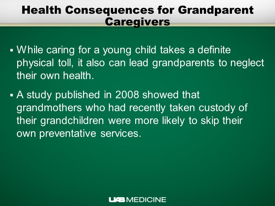 Health Consequences for Grandparent Caregivers  While caring for a young child takes a definite physical toll, it also can lead grandparents to neglect their own health.