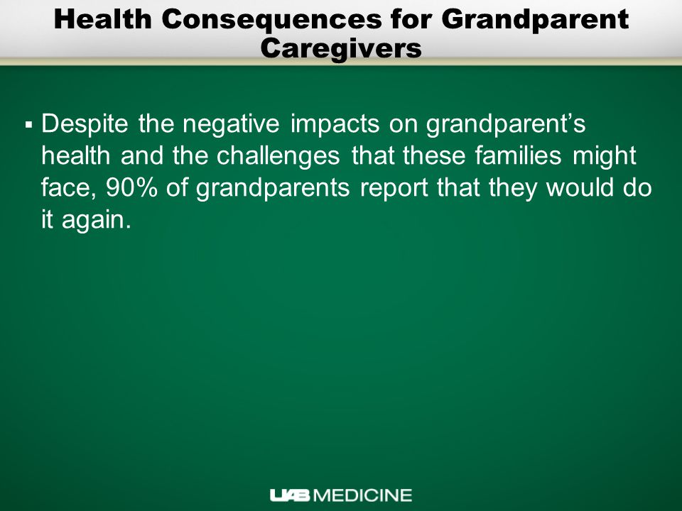 Health Consequences for Grandparent Caregivers  Despite the negative impacts on grandparent's health and the challenges that these families might face, 90% of grandparents report that they would do it again.