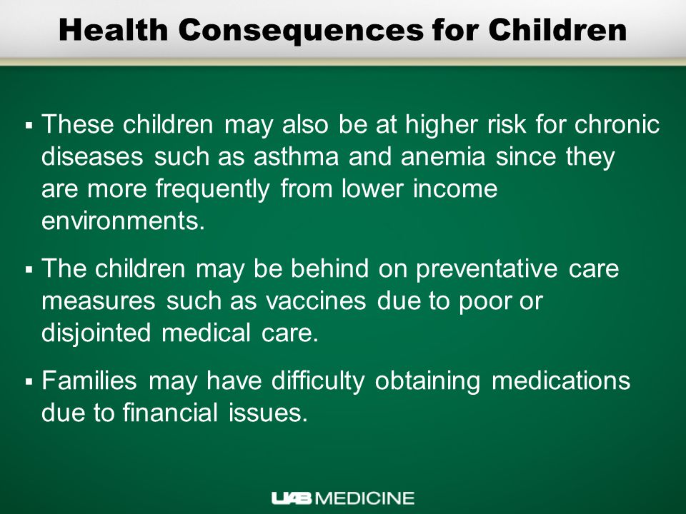 Health Consequences for Children  These children may also be at higher risk for chronic diseases such as asthma and anemia since they are more frequently from lower income environments.