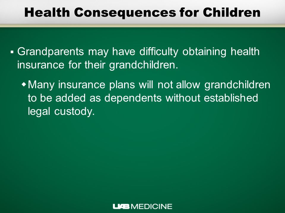 Health Consequences for Children  Grandparents may have difficulty obtaining health insurance for their grandchildren.