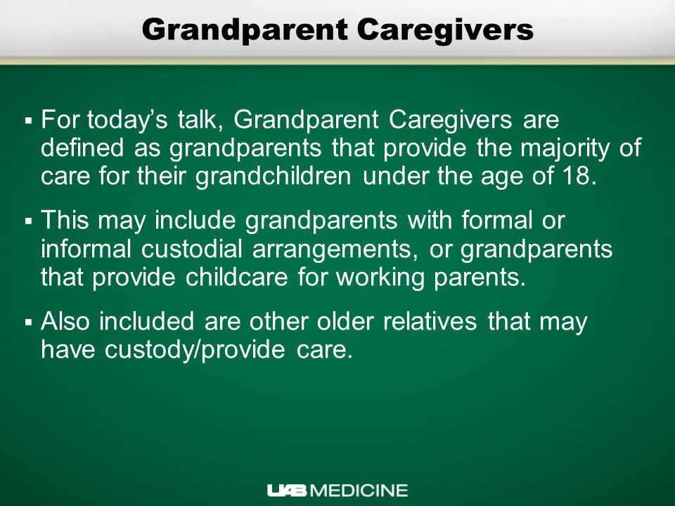 Grandparent Caregivers  For today's talk, Grandparent Caregivers are defined as grandparents that provide the majority of care for their grandchildren under the age of 18.