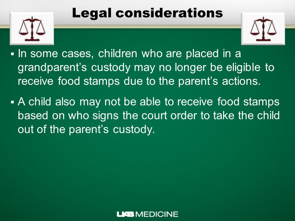 Legal considerations  In some cases, children who are placed in a grandparent's custody may no longer be eligible to receive food stamps due to the parent's actions.