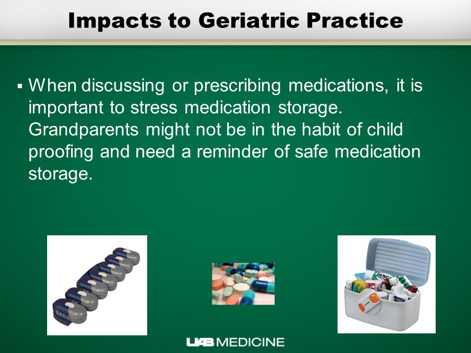 Impacts to Geriatric Practice  When discussing or prescribing medications, it is important to stress medication storage.