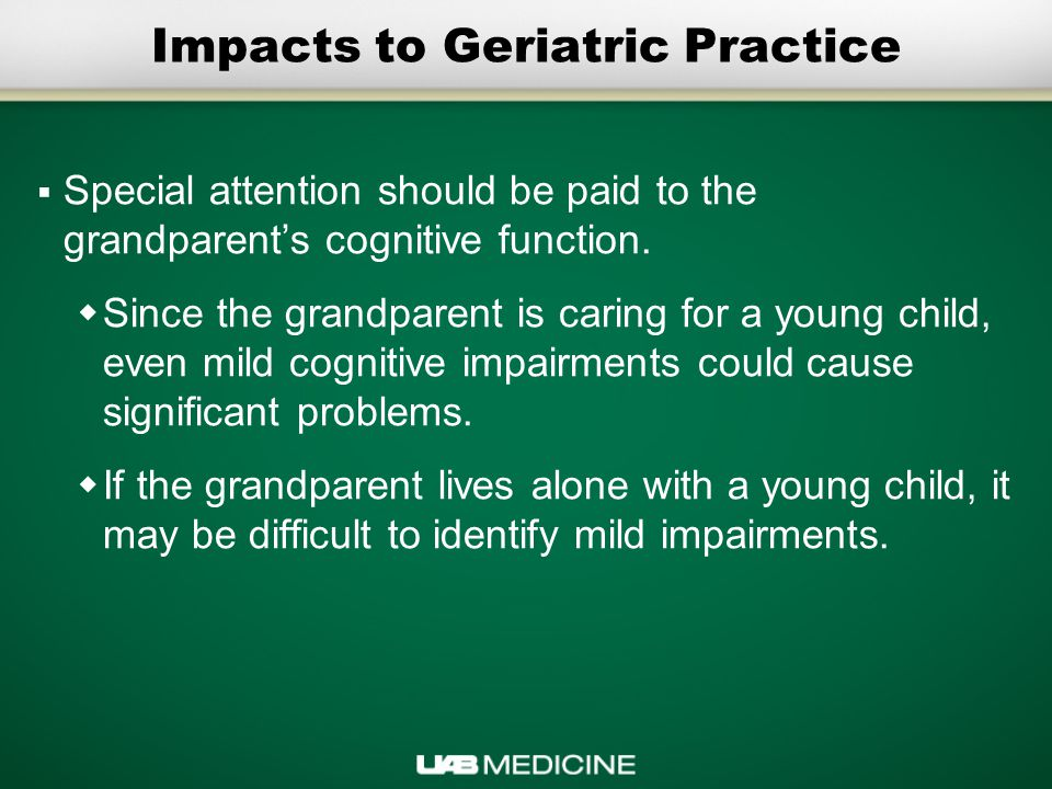Impacts to Geriatric Practice  Special attention should be paid to the grandparent's cognitive function.