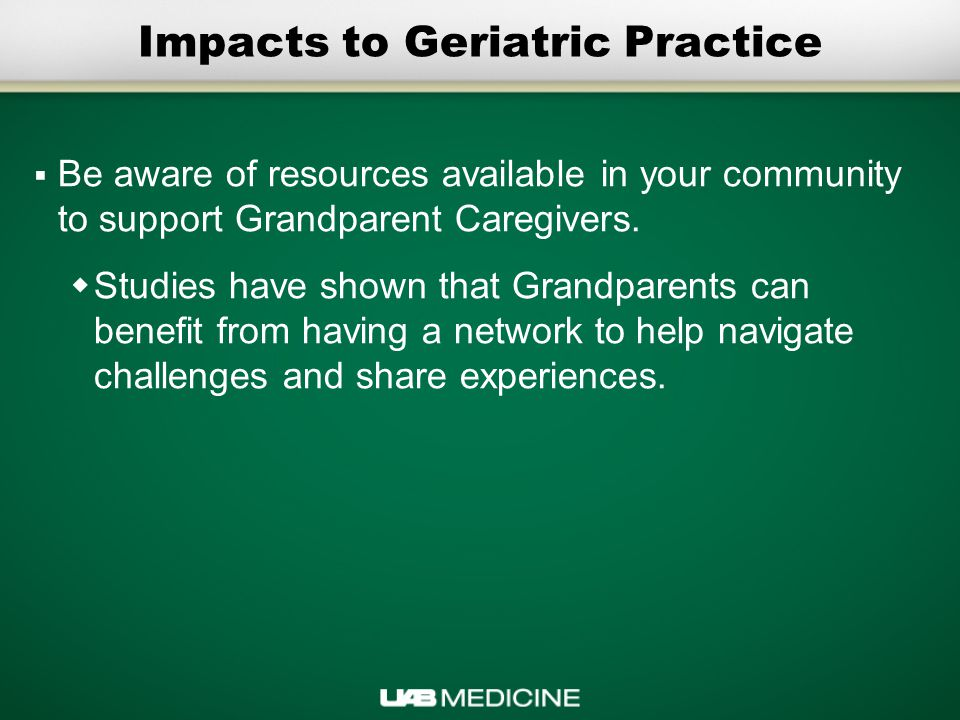 Impacts to Geriatric Practice  Be aware of resources available in your community to support Grandparent Caregivers.