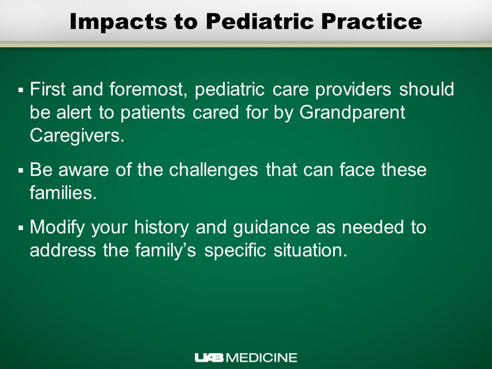 Impacts to Pediatric Practice  First and foremost, pediatric care providers should be alert to patients cared for by Grandparent Caregivers.