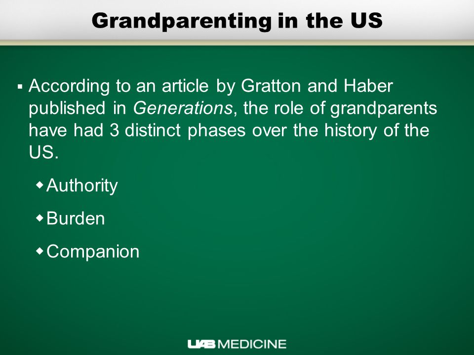 Grandparenting in the US  According to an article by Gratton and Haber published in Generations, the role of grandparents have had 3 distinct phases over the history of the US.