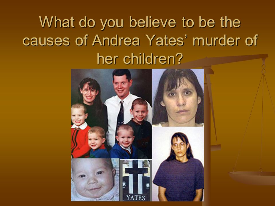 What do you believe to be the causes of Andrea Yates' murder of her children?