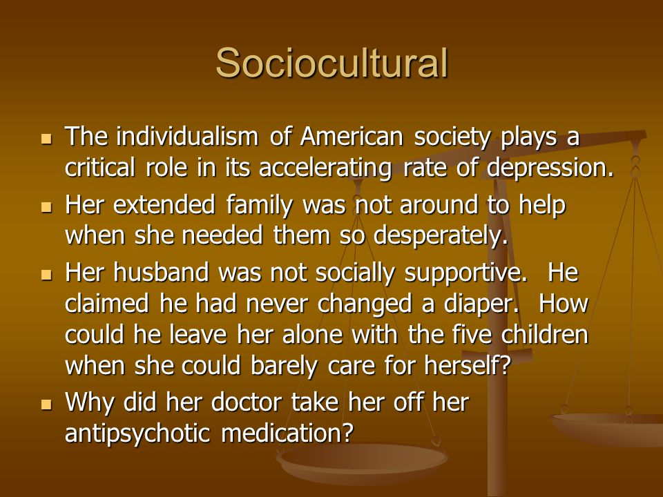 Sociocultural The individualism of American society plays a critical role in its accelerating rate of depression.