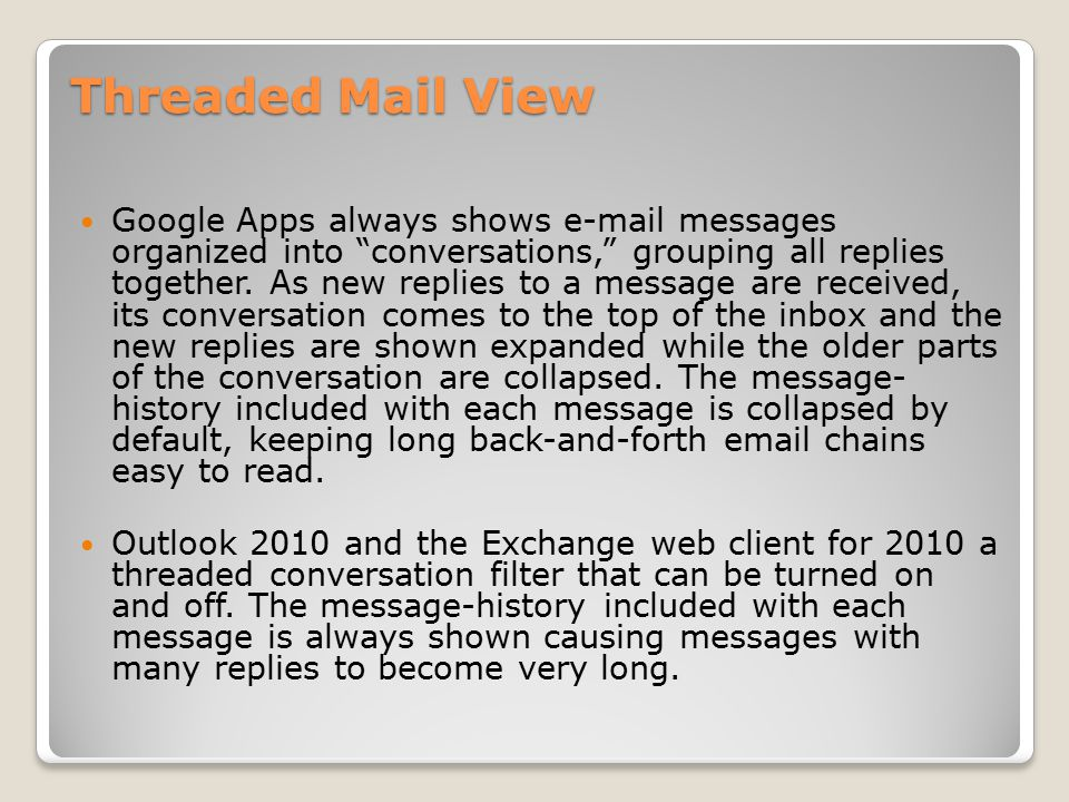 Threaded Mail View Google Apps always shows e-mail messages organized into conversations, grouping all replies together.