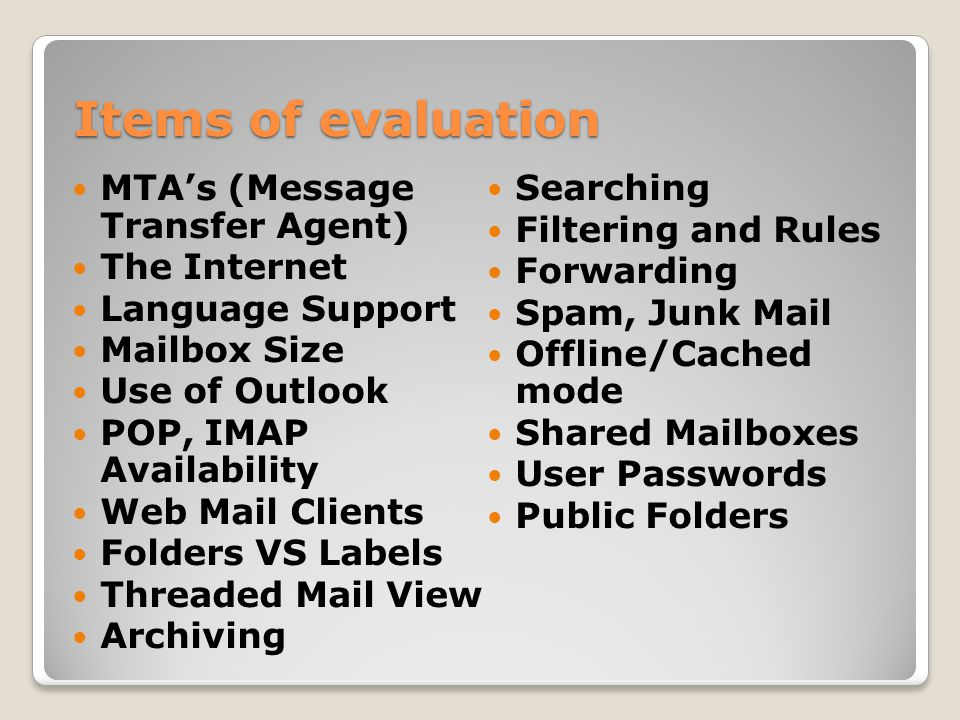 Items of evaluation MTA's (Message Transfer Agent) The Internet Language Support Mailbox Size Use of Outlook POP, IMAP Availability Web Mail Clients Folders VS Labels Threaded Mail View Archiving Searching Filtering and Rules Forwarding Spam, Junk Mail Offline/Cached mode Shared Mailboxes User Passwords Public Folders