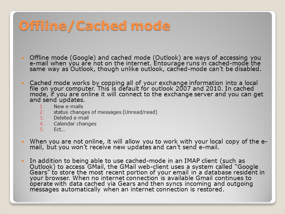 Offline/Cached mode Offline mode (Google) and cached mode (Outlook) are ways of accessing you e-mail when you are not on the internet.