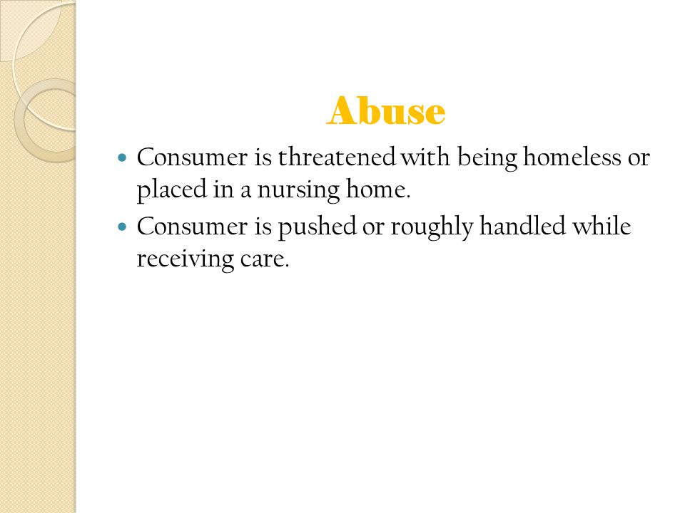 Abuse Consumer is threatened with being homeless or placed in a nursing home. Consumer is pushed or roughly handled while receiving care.