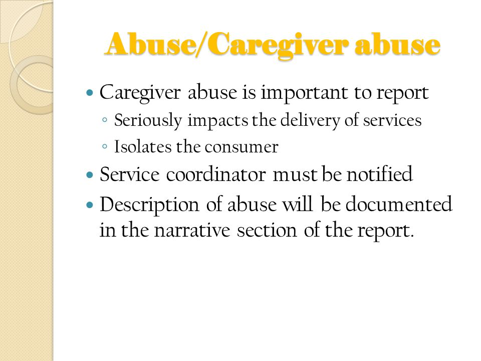 Abuse/Caregiver abuse Caregiver abuse is important to report ◦ Seriously impacts the delivery of services ◦ Isolates the consumer Service coordinator must be notified Description of abuse will be documented in the narrative section of the report.