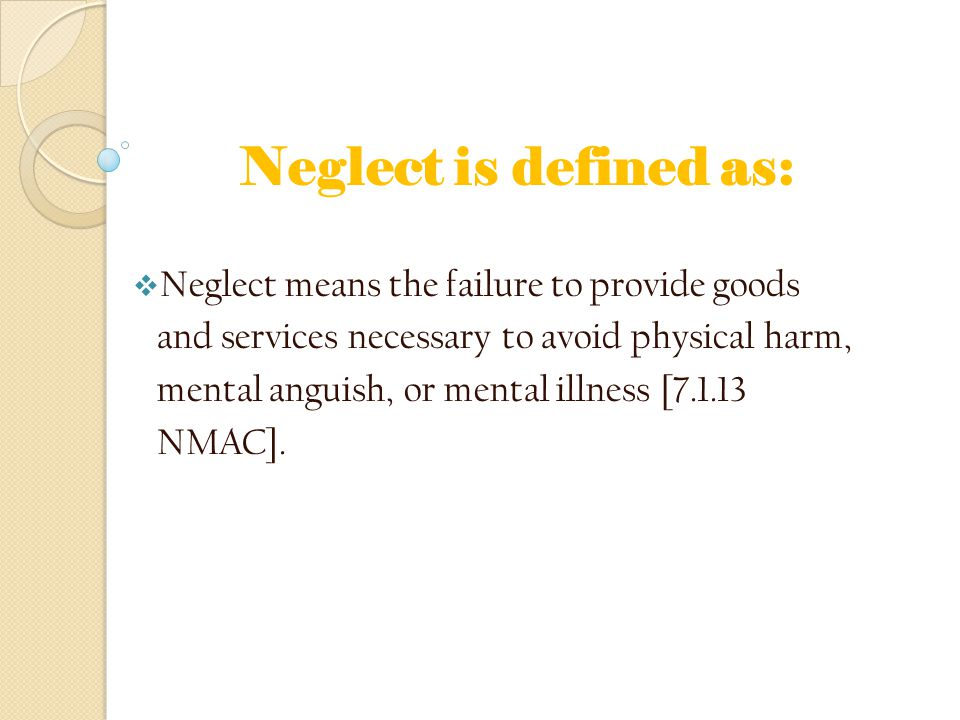 Neglect is defined as:  Neglect means the failure to provide goods and services necessary to avoid physical harm, mental anguish, or mental illness [