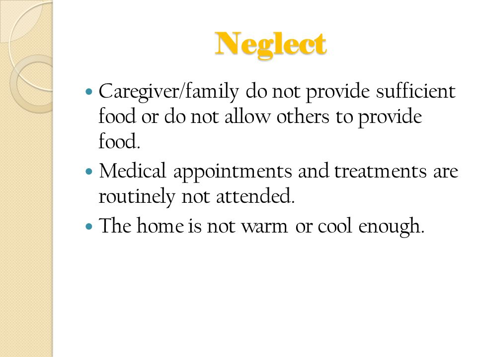 Neglect Caregiver/family do not provide sufficient food or do not allow others to provide food. Medical appointments and treatments are routinely not