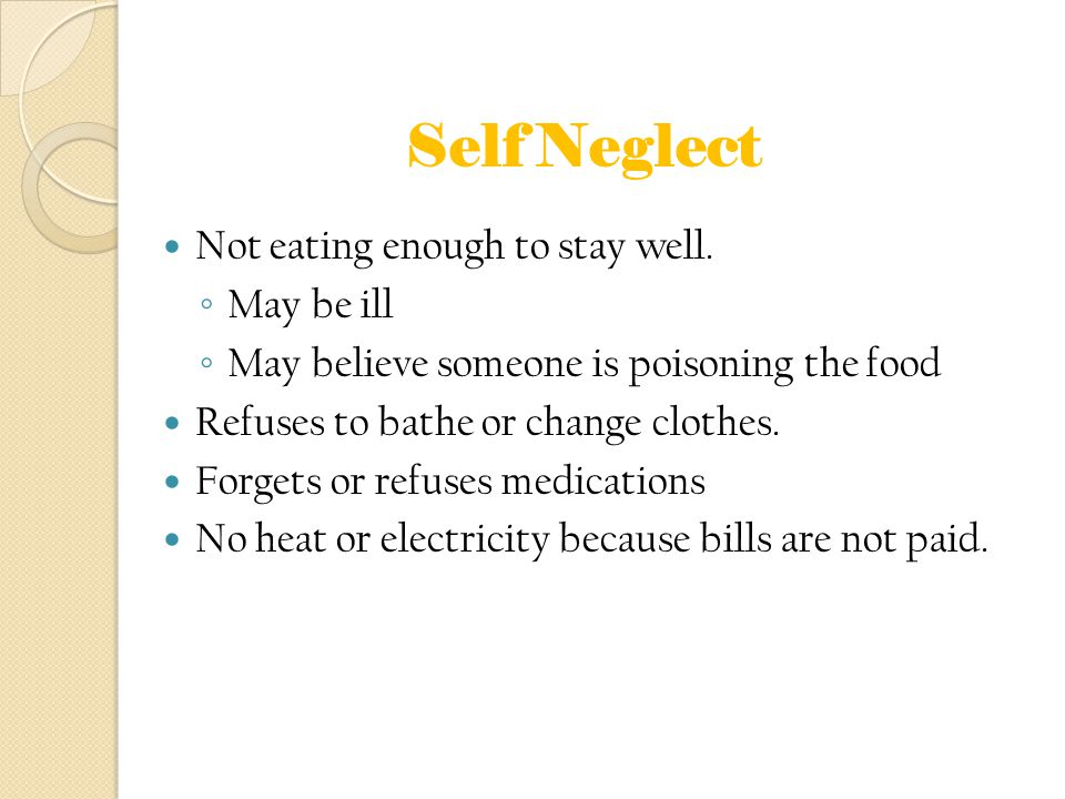 Self Neglect Not eating enough to stay well. ◦ May be ill ◦ May believe someone is poisoning the food Refuses to bathe or change clothes. Forgets or r