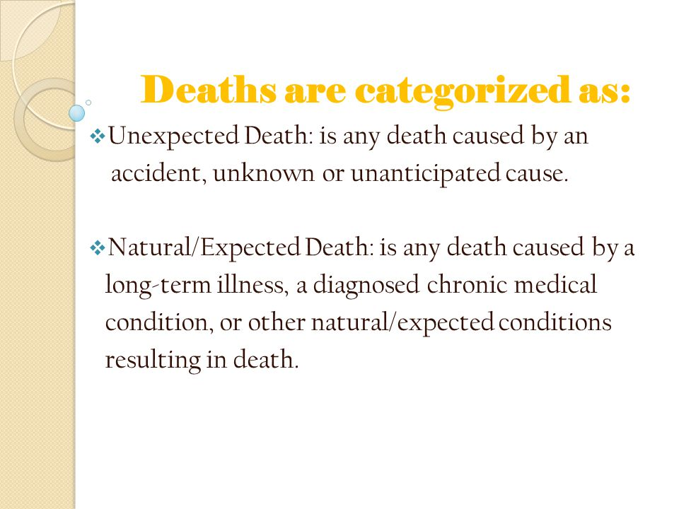Deaths are categorized as:  Unexpected Death: is any death caused by an accident, unknown or unanticipated cause.  Natural/Expected Death: is any de