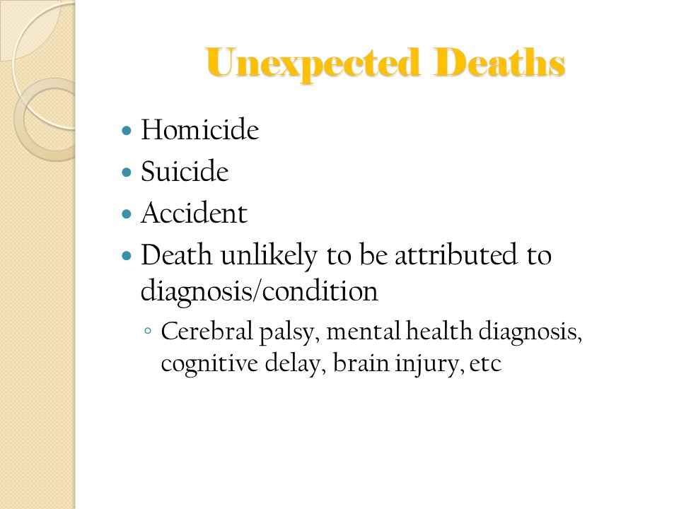 Unexpected Deaths Homicide Suicide Accident Death unlikely to be attributed to diagnosis/condition ◦ Cerebral palsy, mental health diagnosis, cognitive delay, brain injury, etc