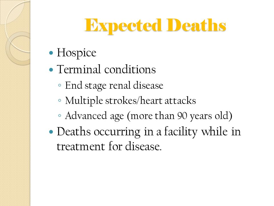 Expected Deaths Hospice Terminal conditions ◦ End stage renal disease ◦ Multiple strokes/heart attacks ◦ Advanced age (more than 90 years old) Deaths