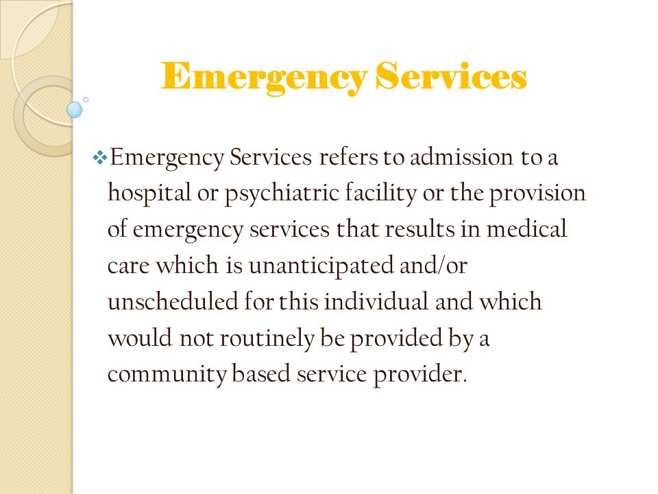 Emergency Services  Emergency Services refers to admission to a hospital or psychiatric facility or the provision of emergency services that results in medical care which is unanticipated and/or unscheduled for this individual and which would not routinely be provided by a community based service provider.