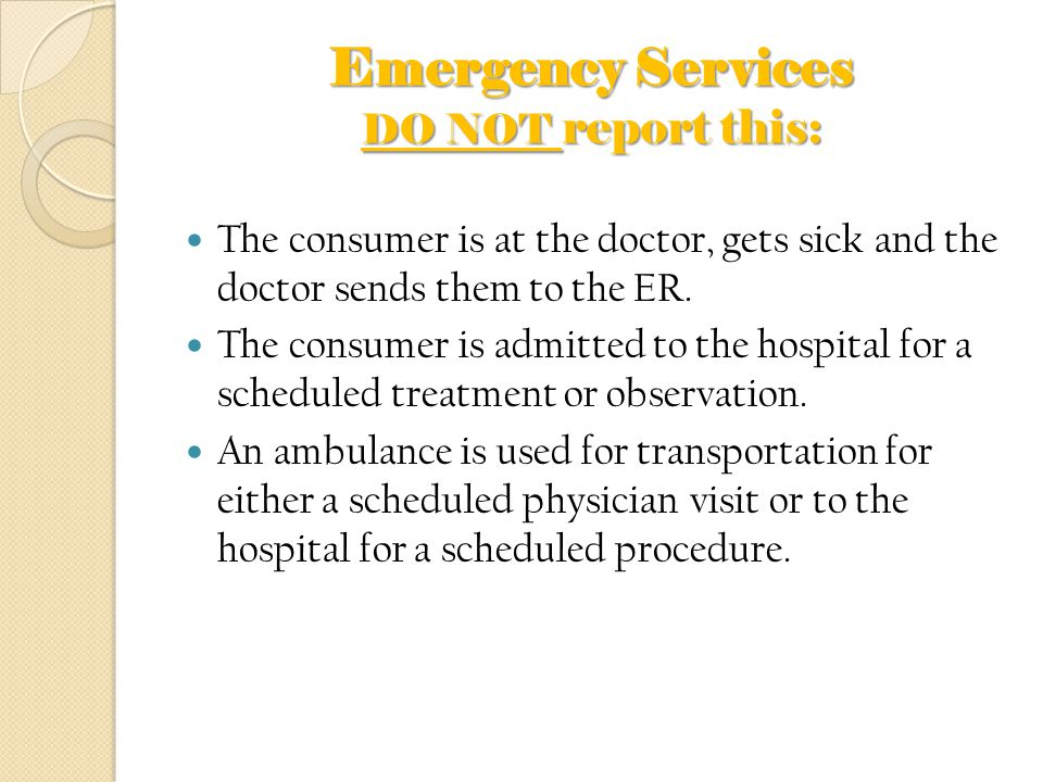 Emergency Services DO NOT report this: The consumer is at the doctor, gets sick and the doctor sends them to the ER. The consumer is admitted to the h