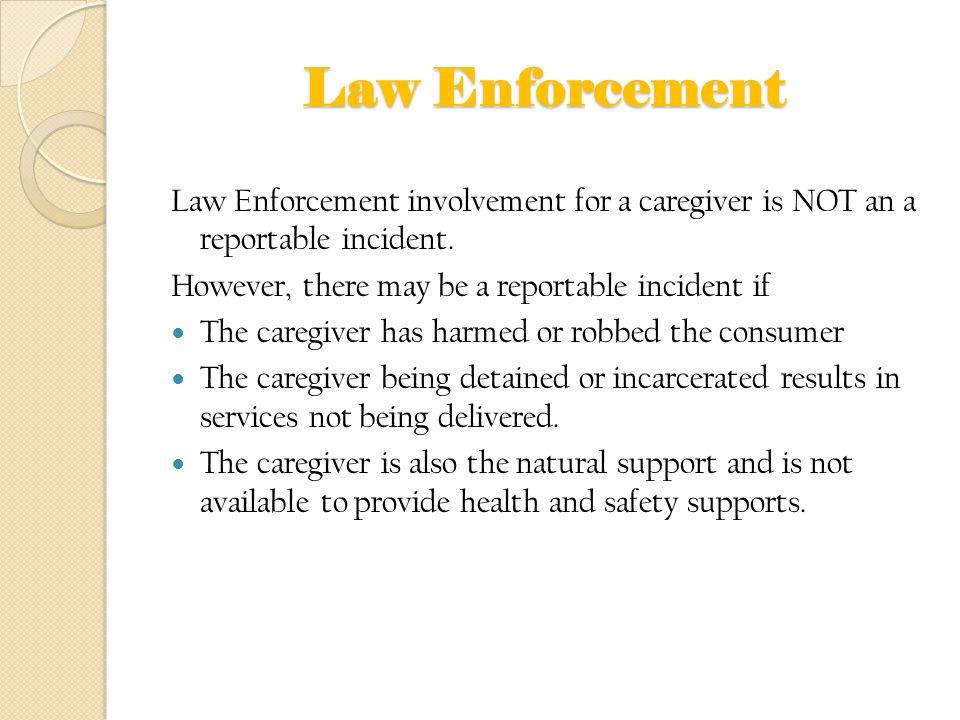 Law Enforcement Law Enforcement involvement for a caregiver is NOT an a reportable incident. However, there may be a reportable incident if The caregi