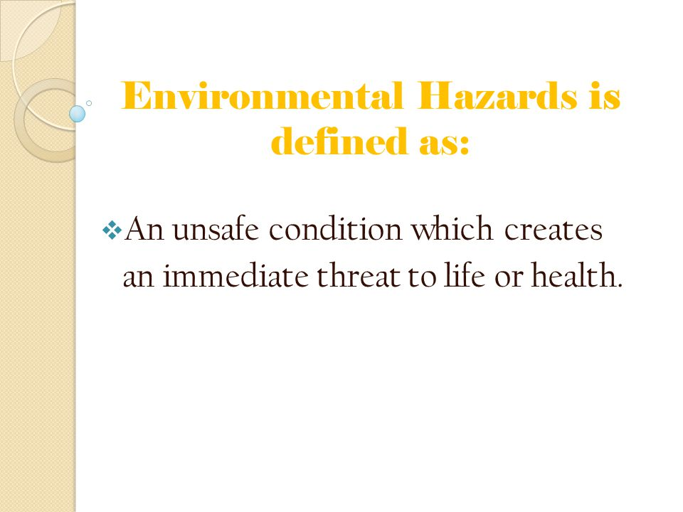 Environmental Hazards is defined as:  An unsafe condition which creates an immediate threat to life or health.
