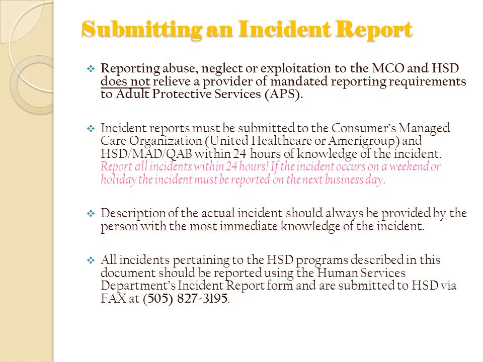 Submitting an Incident Report  Reporting abuse, neglect or exploitation to the MCO and HSD does not relieve a provider of mandated reporting requirements to Adult Protective Services (APS).